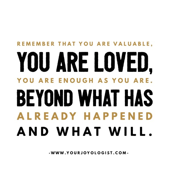 Remember that you are valuable, you are loved, you are ...