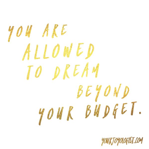 Dream past your budget. - yourjoyologist.com