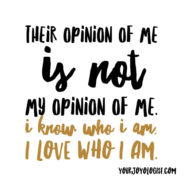 Their opinion of me is not my opinion of me. -yourjoyologist.com
