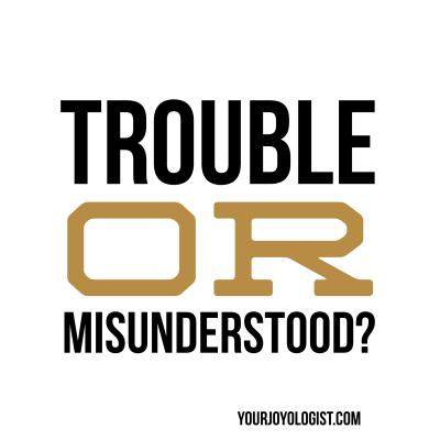 Trouble or Misunderstood?